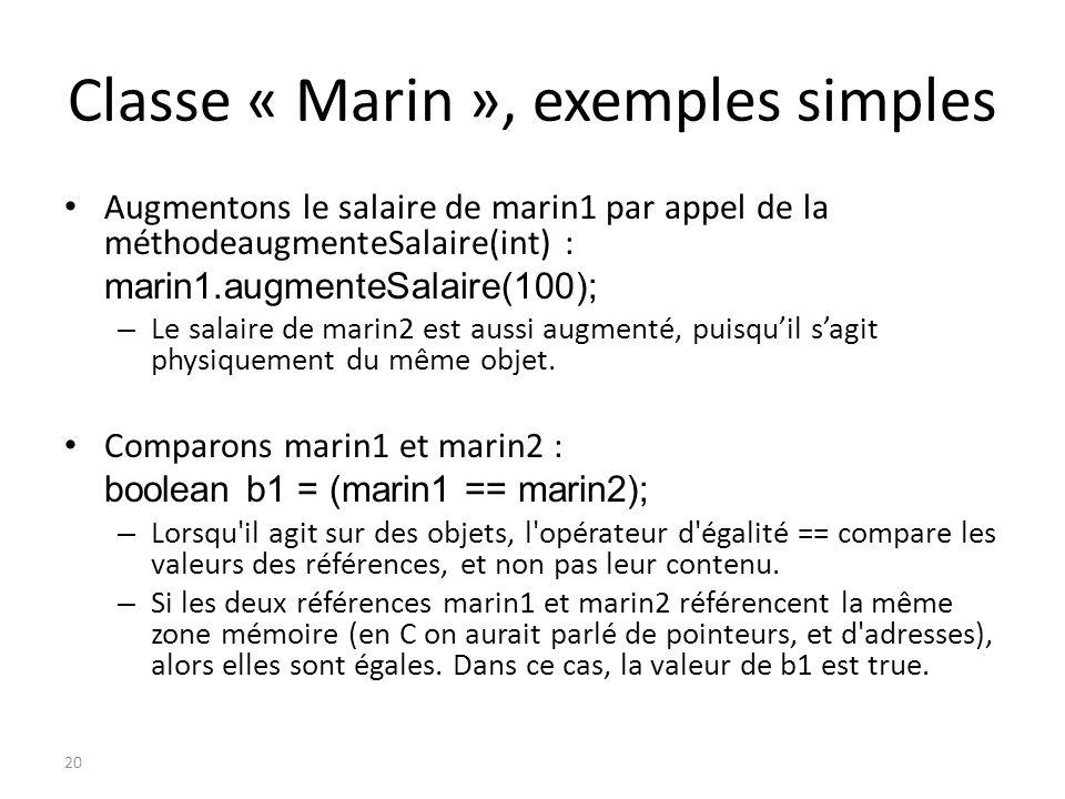 Classe « Marin », exemples simples Augmentons le salaire de marin1 par appel de la méthodeaugmenteSalaire(int) : marin1.augmenteSalaire(100); – Le sal