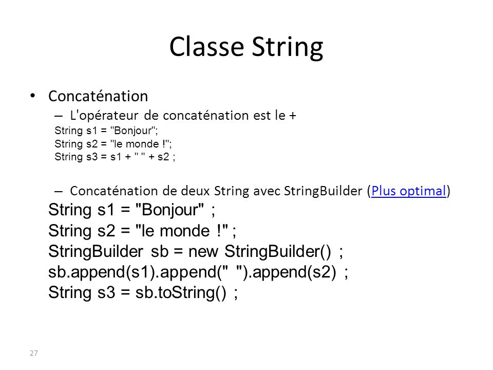 Classe String Concaténation – L opérateur de concaténation est le + String s1 = Bonjour ; String s2 = le monde ! ; String s3 = s1 + + s2 ; – Concaténation de deux String avec StringBuilder (Plus optimal)Plus optimal String s1 = Bonjour ; String s2 = le monde ! ; StringBuilder sb = new StringBuilder() ; sb.append(s1).append( ).append(s2) ; String s3 = sb.toString() ; 27
