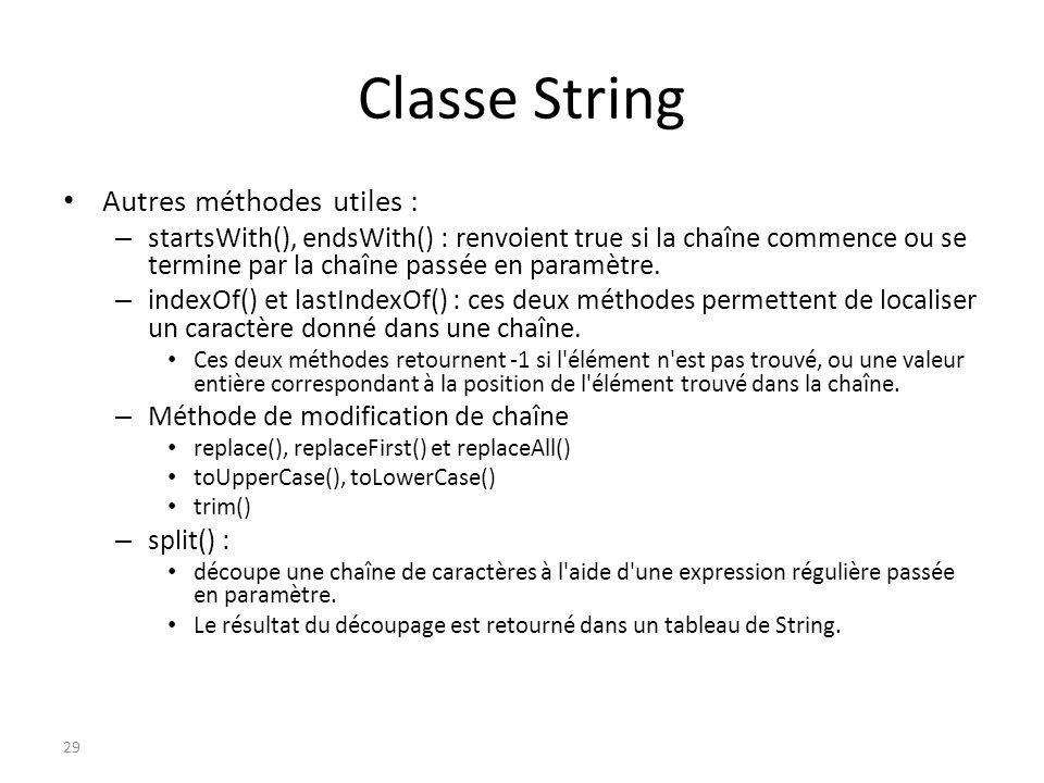 Classe String Autres méthodes utiles : – startsWith(), endsWith() : renvoient true si la chaîne commence ou se termine par la chaîne passée en paramèt