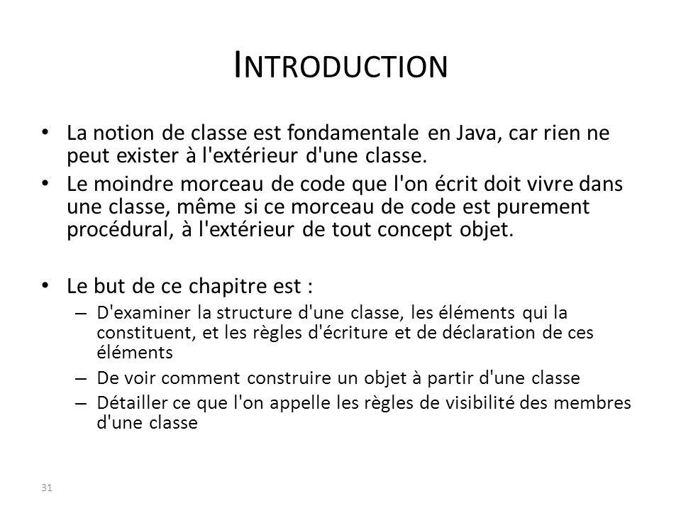 I NTRODUCTION La notion de classe est fondamentale en Java, car rien ne peut exister à l'extérieur d'une classe. Le moindre morceau de code que l'on é