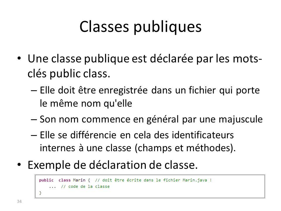 Classes publiques Une classe publique est déclarée par les mots- clés public class. – Elle doit être enregistrée dans un fichier qui porte le même nom