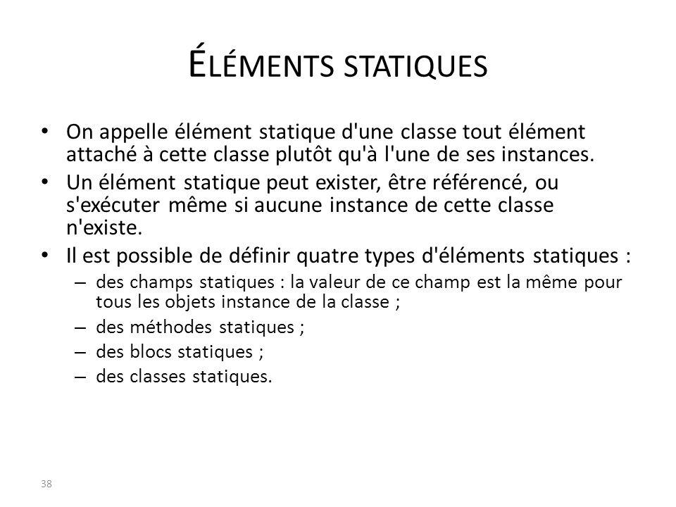 É LÉMENTS STATIQUES On appelle élément statique d'une classe tout élément attaché à cette classe plutôt qu'à l'une de ses instances. Un élément statiq