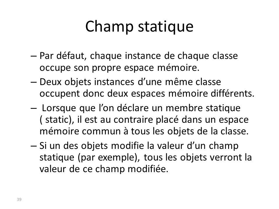 Champ statique – Par défaut, chaque instance de chaque classe occupe son propre espace mémoire. – Deux objets instances dune même classe occupent donc