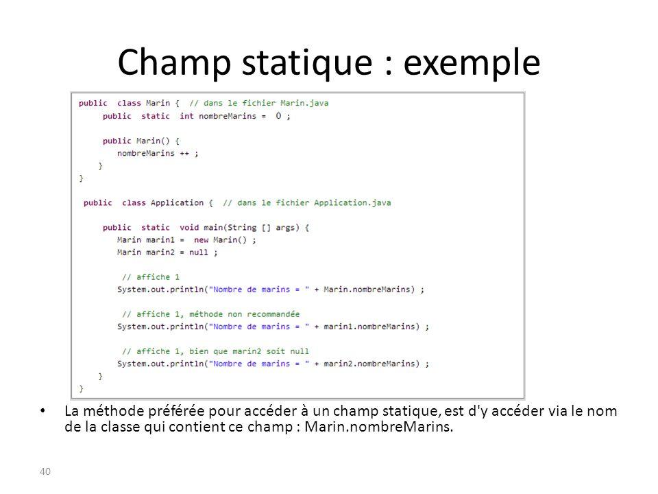 Champ statique : exemple 40 La méthode préférée pour accéder à un champ statique, est d'y accéder via le nom de la classe qui contient ce champ : Mari