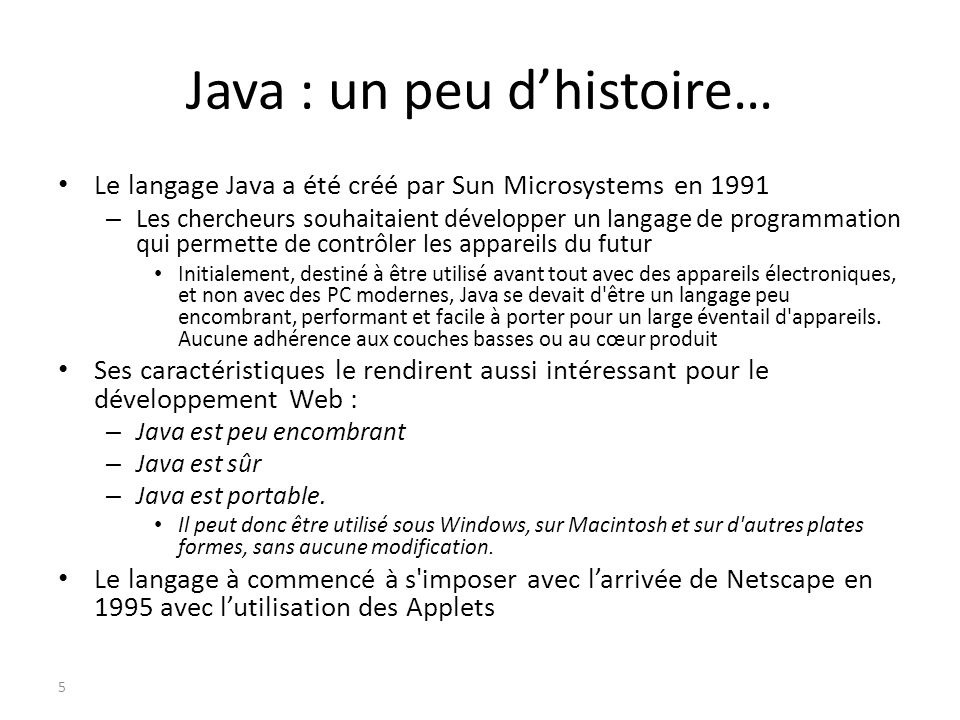 Java : un peu dhistoire… Le langage Java a été créé par Sun Microsystems en 1991 – Les chercheurs souhaitaient développer un langage de programmation