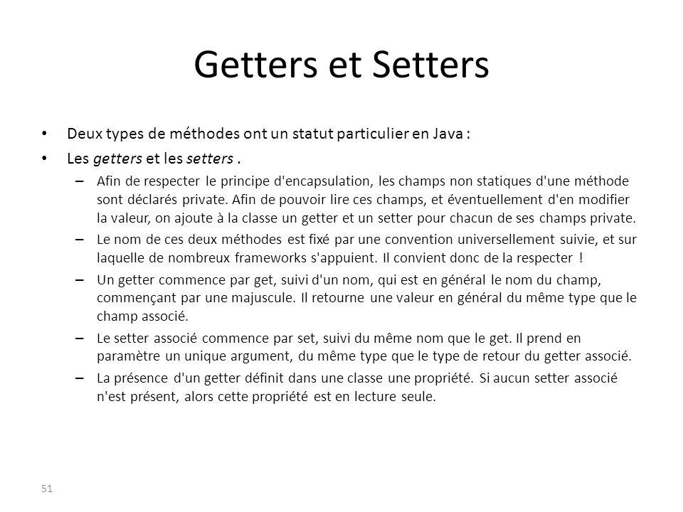Getters et Setters Deux types de méthodes ont un statut particulier en Java : Les getters et les setters. – Afin de respecter le principe d'encapsulat