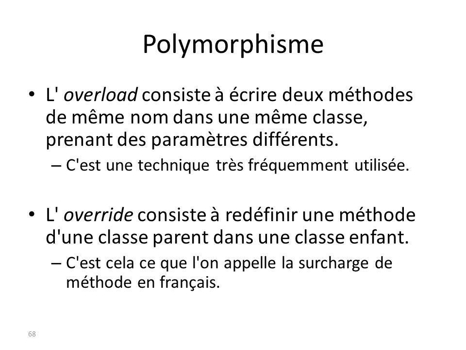 Polymorphisme L' overload consiste à écrire deux méthodes de même nom dans une même classe, prenant des paramètres différents. – C'est une technique t