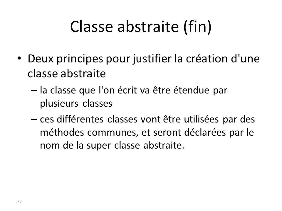 Classe abstraite (fin) Deux principes pour justifier la création d'une classe abstraite – la classe que l'on écrit va être étendue par plusieurs class