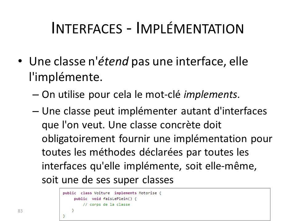 I NTERFACES - I MPLÉMENTATION Une classe n'étend pas une interface, elle l'implémente. – On utilise pour cela le mot-clé implements. – Une classe peut