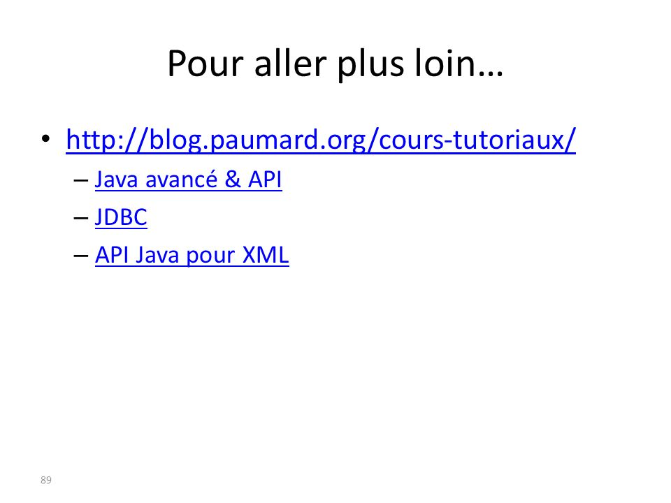 Pour aller plus loin… http://blog.paumard.org/cours-tutoriaux/ – Java avancé & API Java avancé & API – JDBC JDBC – API Java pour XML API Java pour XML