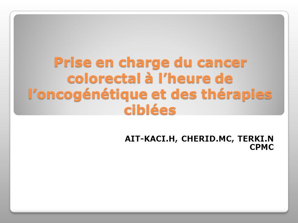 Prise en charge du cancer colorectal à lheure de loncogénétique et des thérapies ciblées AIT-KACI.H, CHERID.MC, TERKI.N CPMC