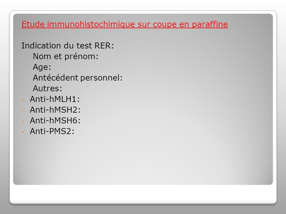 Etude immunohistochimique sur coupe en paraffine Indication du test RER: Nom et prénom: Age: Antécédent personnel: Autres: - Anti-hMLH1: - Anti-hMSH2: - Anti-hMSH6: - Anti-PMS2: