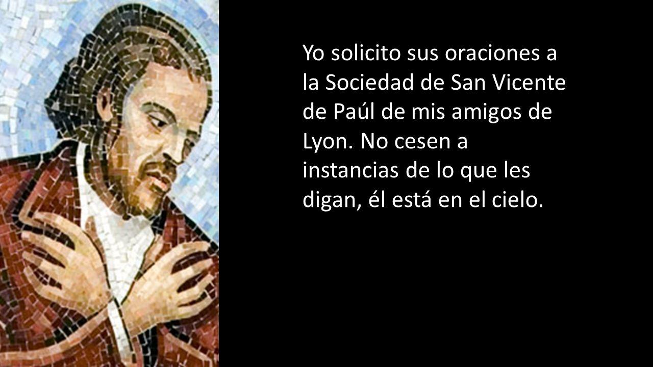 Yo solicito sus oraciones a la Sociedad de San Vicente de Paúl de mis amigos de Lyon. No cesen a instancias de lo que les digan, él está en el cielo.
