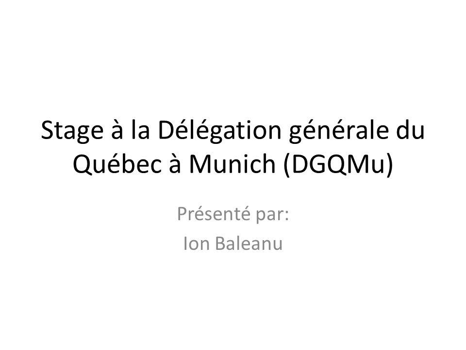 Stage à la Délégation générale du Québec à Munich (DGQMu) Présenté par: Ion Baleanu