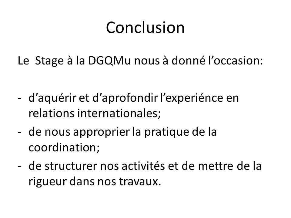 Conclusion Le Stage à la DGQMu nous à donné loccasion: -daquérir et daprofondir lexperiénce en relations internationales; -de nous approprier la pratique de la coordination; -de structurer nos activités et de mettre de la rigueur dans nos travaux.