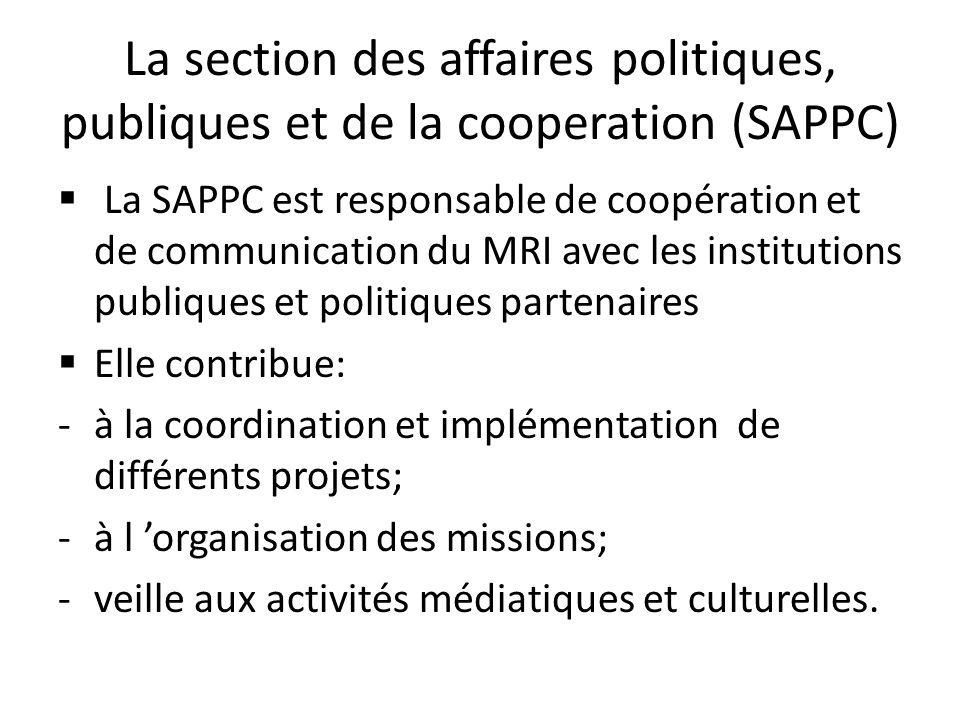 La section des affaires politiques, publiques et de la cooperation (SAPPC) La SAPPC est responsable de coopération et de communication du MRI avec les institutions publiques et politiques partenaires Elle contribue: -à la coordination et implémentation de différents projets; -à l organisation des missions; -veille aux activités médiatiques et culturelles.