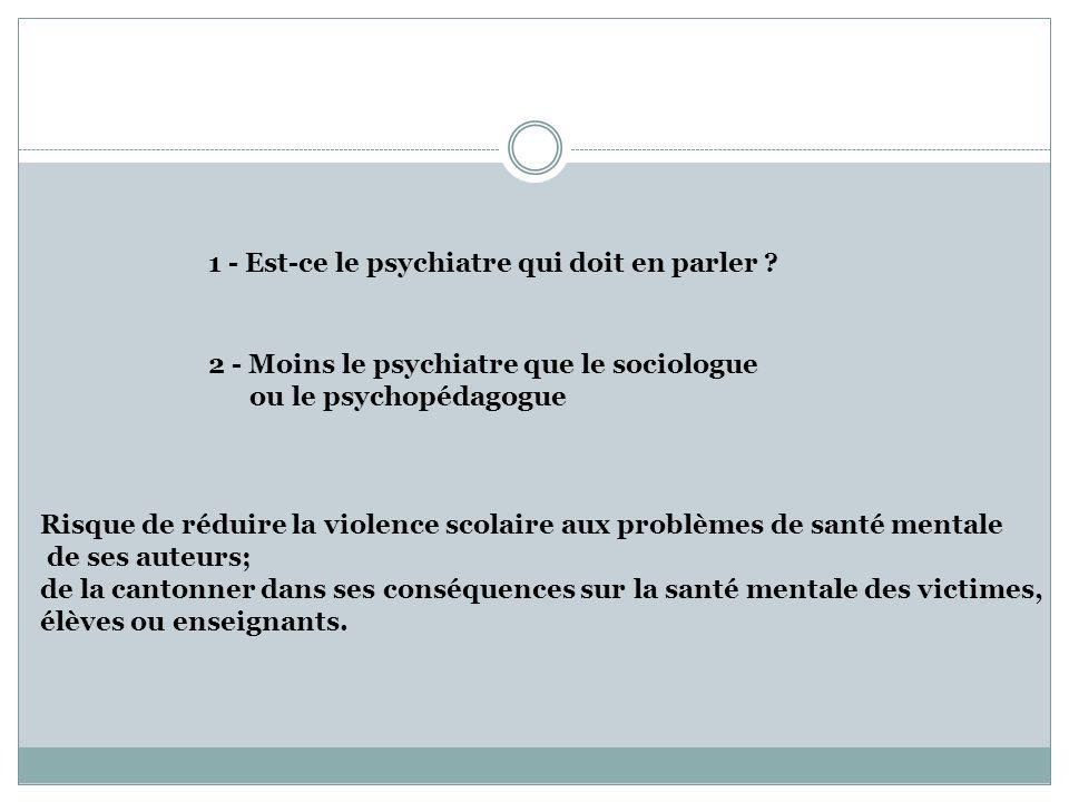 1 - Est-ce le psychiatre qui doit en parler ? 2 - Moins le psychiatre que le sociologue ou le psychopédagogue Risque de réduire la violence scolaire a