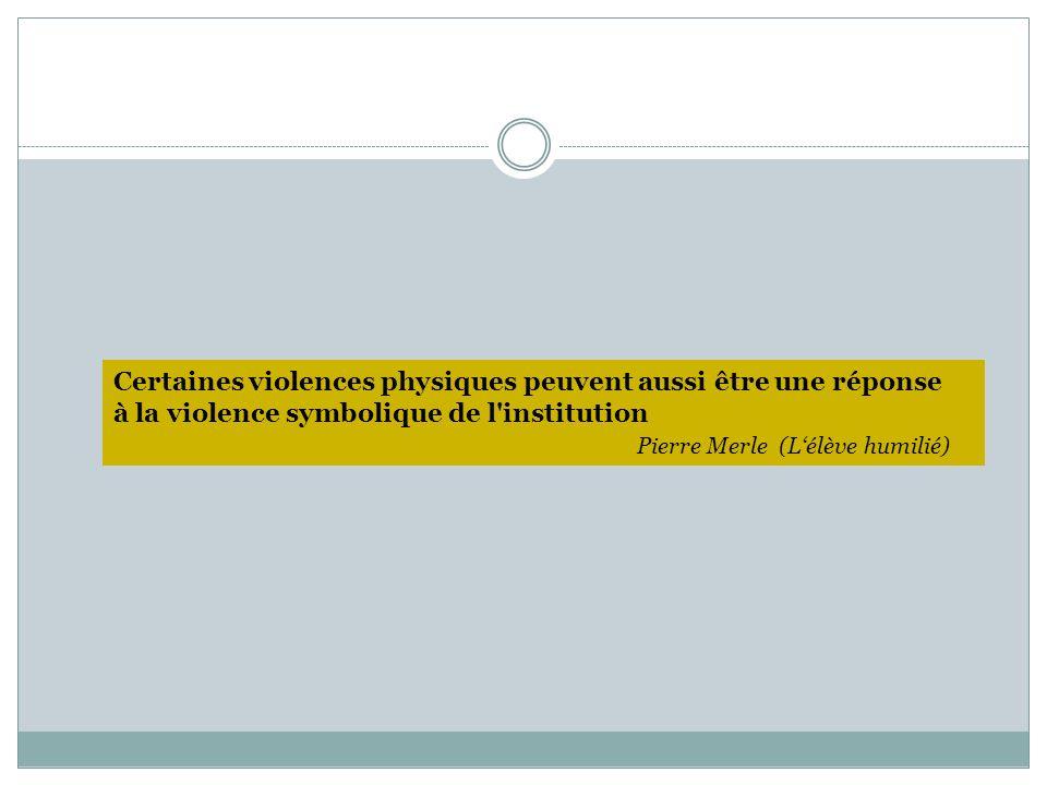 Certaines violences physiques peuvent aussi être une réponse à la violence symbolique de l'institution Pierre Merle (Lélève humilié)