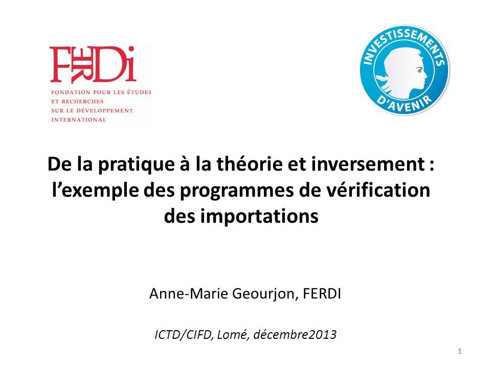 1111 De la pratique à la théorie et inversement : lexemple des programmes de vérification des importations Anne-Marie Geourjon, FERDI ICTD/CIFD, Lomé, décembre2013