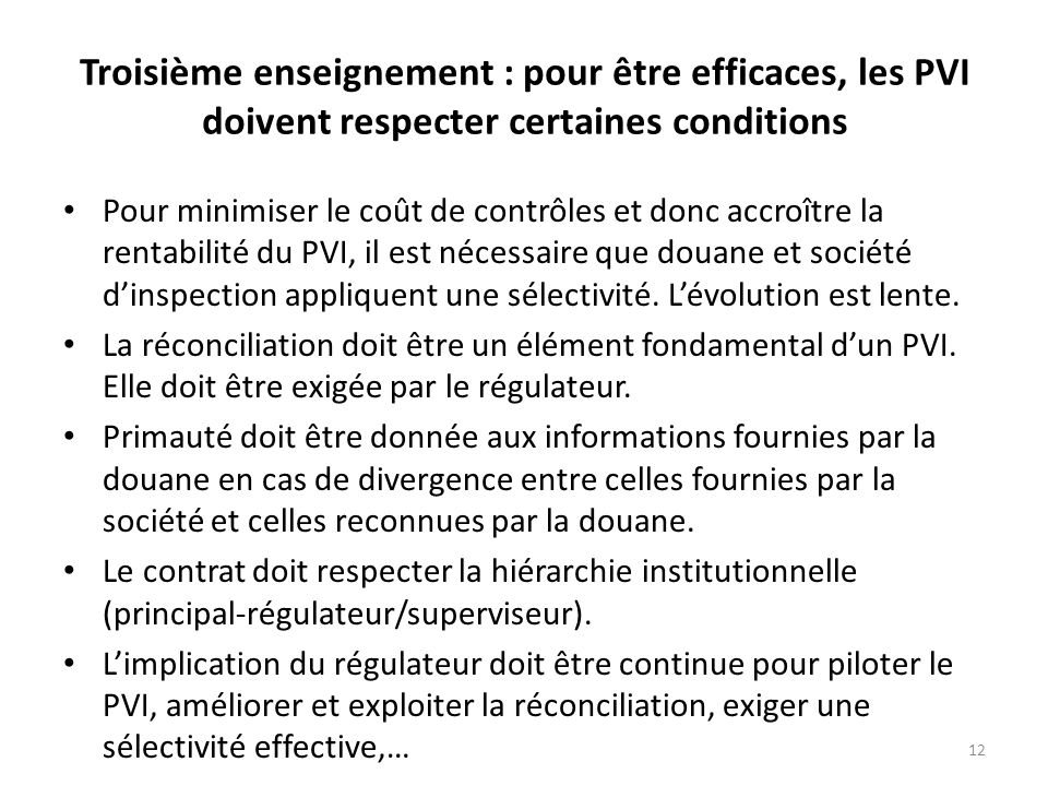 12 Troisième enseignement : pour être efficaces, les PVI doivent respecter certaines conditions Pour minimiser le coût de contrôles et donc accroître la rentabilité du PVI, il est nécessaire que douane et société dinspection appliquent une sélectivité.