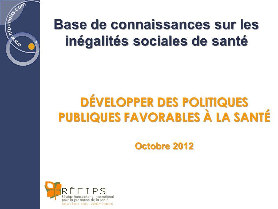 Base de connaissances sur les inégalités sociales de santé DÉVELOPPER DES POLITIQUES PUBLIQUES FAVORABLES À LA SANTÉ Octobre 2012