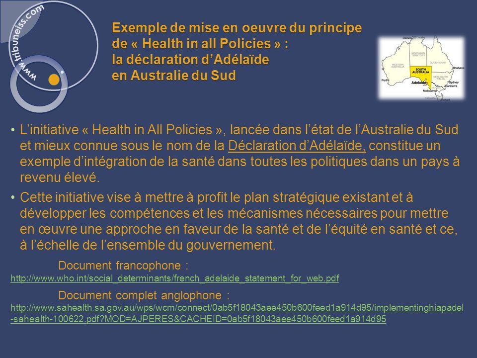 Exemple de mise en oeuvre du principe de « Health in all Policies » : la déclaration dAdélaïde en Australie du Sud Linitiative « Health in All Policies », lancée dans létat de lAustralie du Sud et mieux connue sous le nom de la Déclaration dAdélaïde, constitue un exemple dintégration de la santé dans toutes les politiques dans un pays à revenu élevé.
