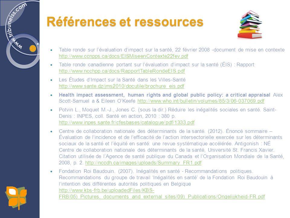 Table ronde sur lévaluation dimpact sur la santé, 22 février 2008 -document de mise en contexte http://www.ccnpps.ca/docs/EISMiseenContexte22fev.pdf http://www.ccnpps.ca/docs/EISMiseenContexte22fev.pdf Table ronde canadienne portant sur lévaluation dimpact sur la santé (ÉIS) : Rapport http://www.ncchpp.ca/docs/RapportTableRondeEIS.pdf http://www.ncchpp.ca/docs/RapportTableRondeEIS.pdf Les Études dImpact sur la Santé dans les Villes-Santé http://www.sante.dz/jms2010/docutile/brochure_eis.pdf http://www.sante.dz/jms2010/docutile/brochure_eis.pdf Health impact assessment, human rights and global public policy: a critical appraisal Alex Scott-Samuel a & Eileen OKeefe http://www.who.int/bulletin/volumes/85/3/06-037069.pdfhttp://www.who.int/bulletin/volumes/85/3/06-037069.pdf Potvin L., Moquet M.-J., Jones C.
