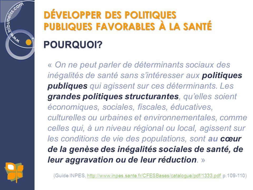 DÉVELOPPER DES POLITIQUES PUBLIQUES FAVORABLES À LA SANTÉ POURQUOI? « On ne peut parler de déterminants sociaux des inégalités de santé sans sintéress
