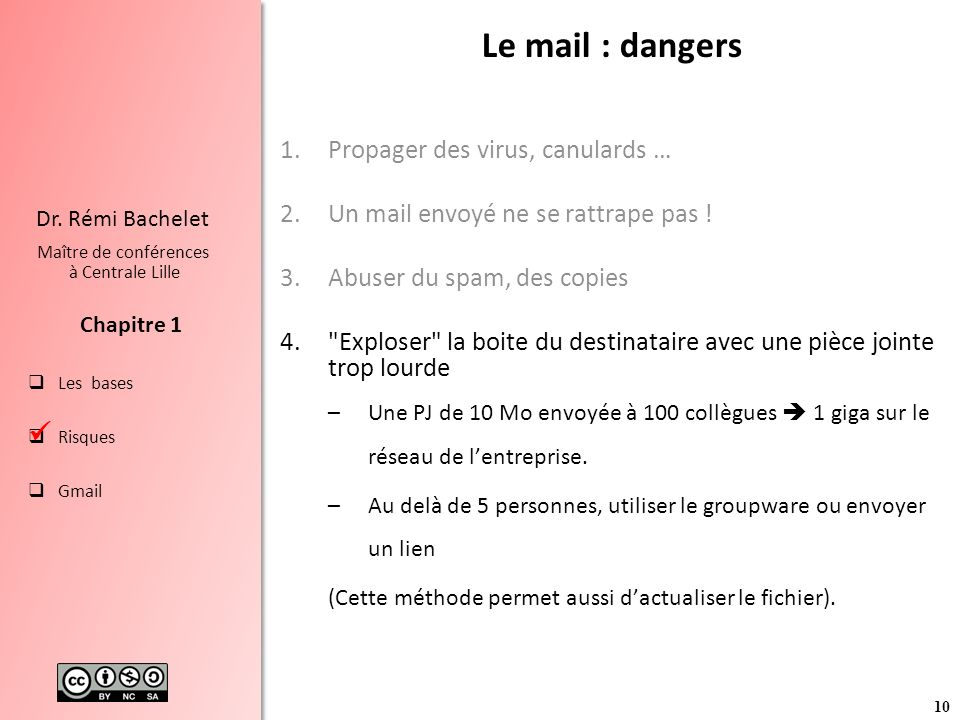 10 Les bases Risques Gmail Chapitre 1 Dr. Rémi Bachelet Maître de conférences à Centrale Lille Le mail : dangers 1.Propager des virus, canulards … 2.U