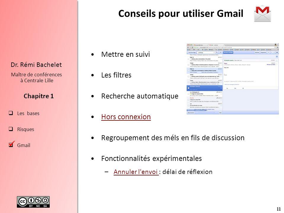 11 Les bases Risques Gmail Chapitre 1 Dr. Rémi Bachelet Maître de conférences à Centrale Lille Conseils pour utiliser Gmail Mettre en suivi Les filtre