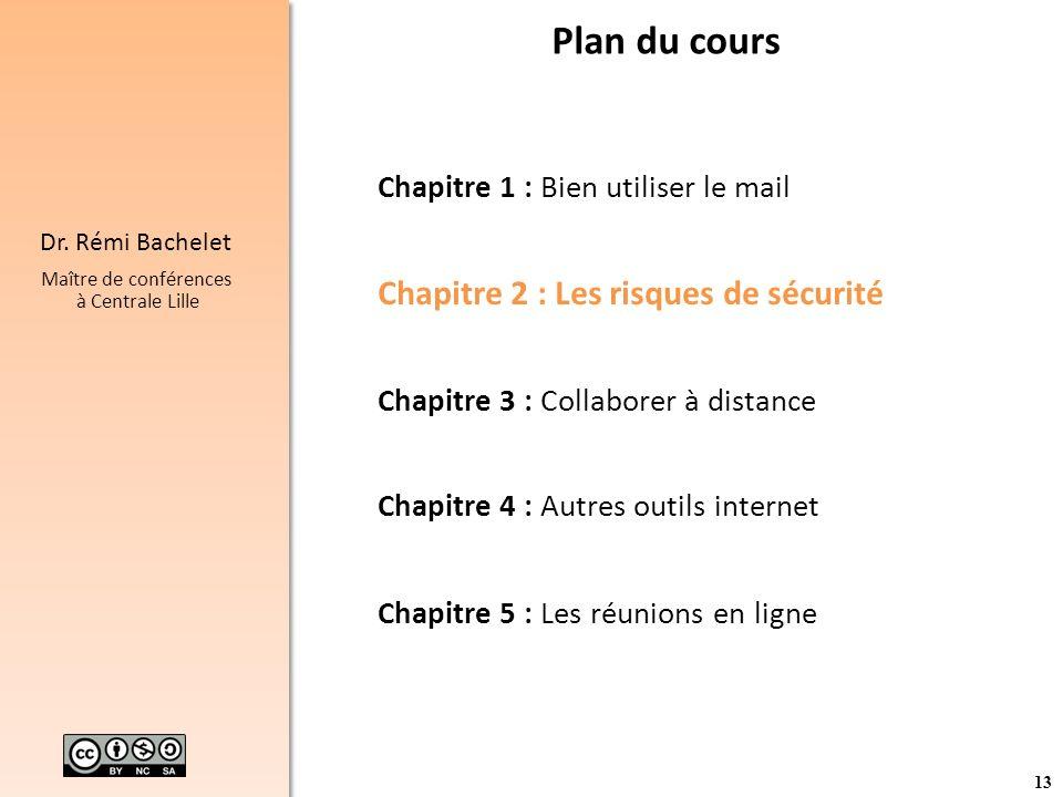 13 Dr. Rémi Bachelet Maître de conférences à Centrale Lille Plan du cours Chapitre 1 : Bien utiliser le mail Chapitre 2 : Les risques de sécurité Chap