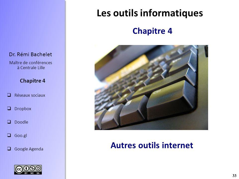 33 Dr. Rémi Bachelet Maître de conférences à Centrale Lille Réseaux sociaux Dropbox Doodle Goo.gl Google Agenda Chapitre 4 Autres outils internet Les