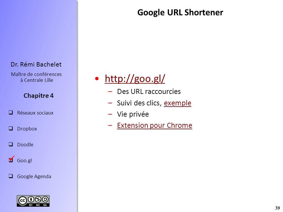 39 Dr. Rémi Bachelet Maître de conférences à Centrale Lille Réseaux sociaux Dropbox Doodle Goo.gl Google Agenda Chapitre 4 http://goo.gl/ –Des URL rac