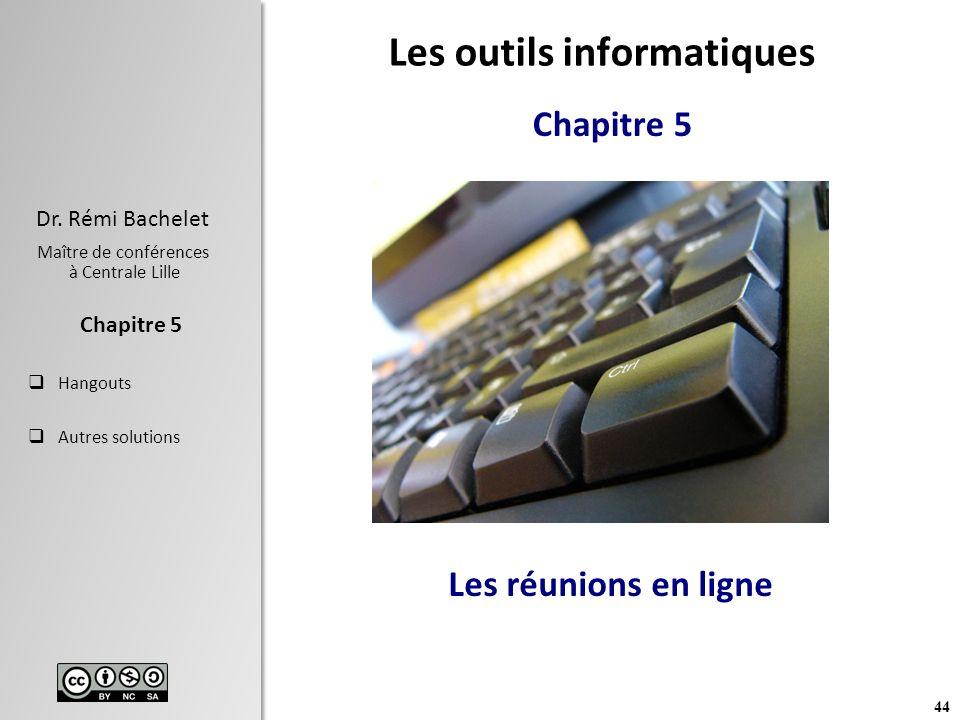 44 Dr. Rémi Bachelet Maître de conférences à Centrale Lille Hangouts Autres solutions Chapitre 5 Les réunions en ligne Les outils informatiques