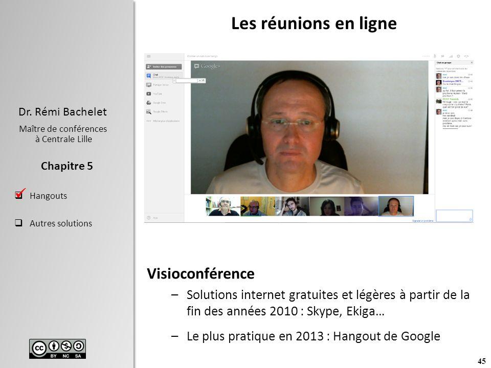 45 Dr. Rémi Bachelet Maître de conférences à Centrale Lille Hangouts Autres solutions Chapitre 5 Les réunions en ligne Visioconférence –Solutions inte