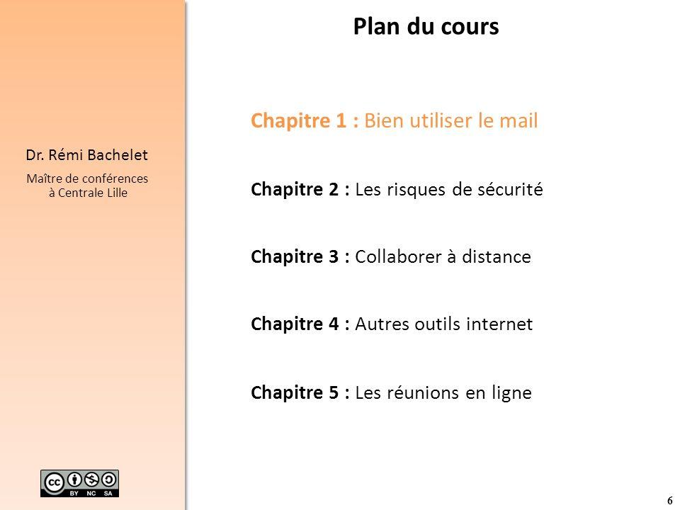 6 Dr. Rémi Bachelet Maître de conférences à Centrale Lille Plan du cours Chapitre 1 : Bien utiliser le mail Chapitre 2 : Les risques de sécurité Chapi
