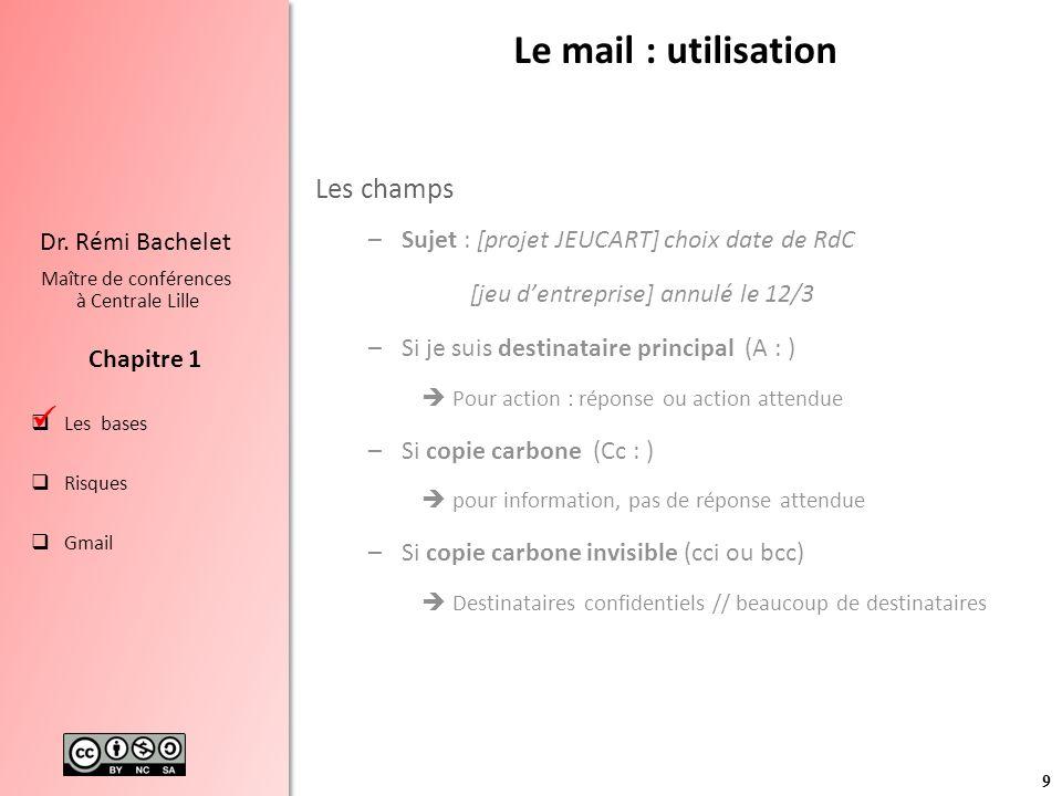 9 Les bases Risques Gmail Chapitre 1 Dr. Rémi Bachelet Maître de conférences à Centrale Lille Le mail : utilisation Les champs –Sujet : [projet JEUCAR