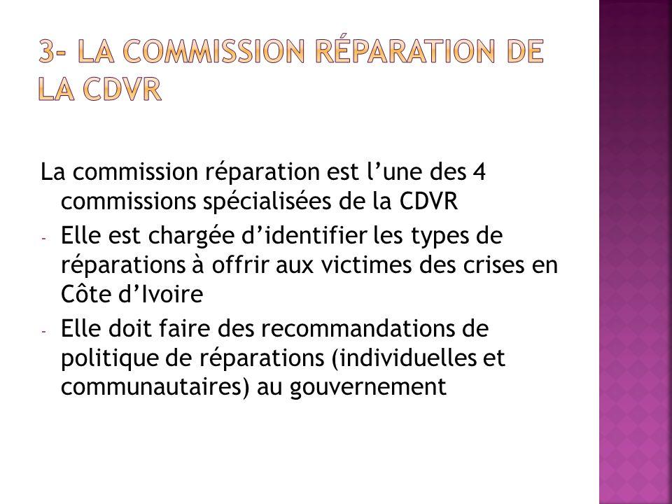 La commission réparation est lune des 4 commissions spécialisées de la CDVR - Elle est chargée didentifier les types de réparations à offrir aux victi