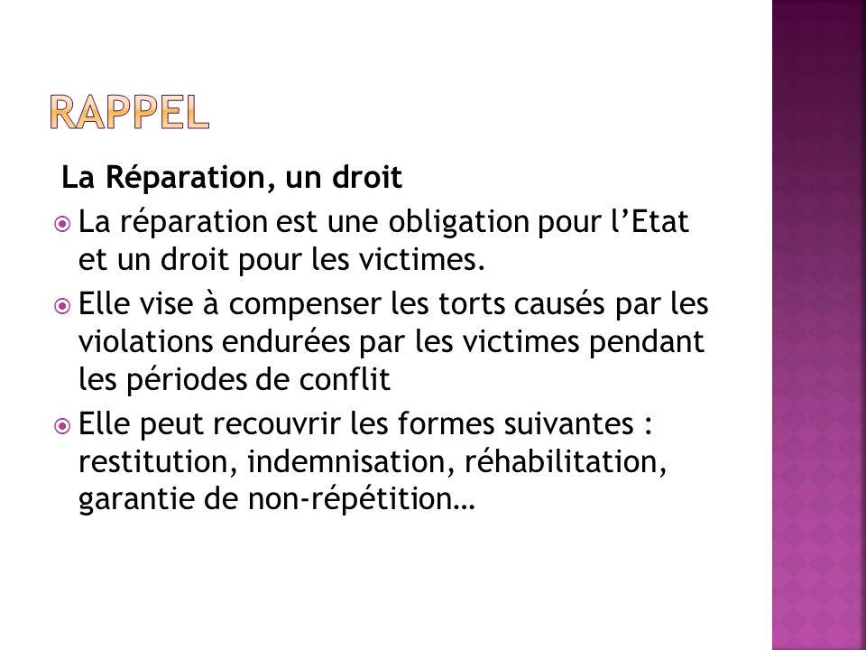 La Réparation, un droit La réparation est une obligation pour lEtat et un droit pour les victimes. Elle vise à compenser les torts causés par les viol