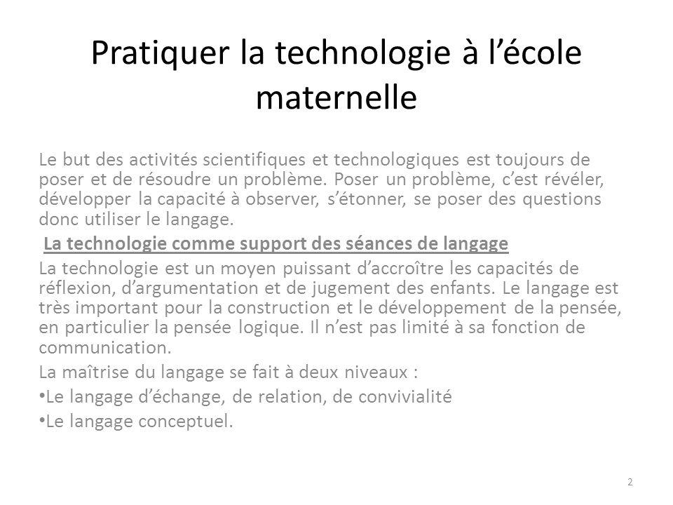 Pratiquer la technologie à lécole maternelle Le but des activités scientifiques et technologiques est toujours de poser et de résoudre un problème.