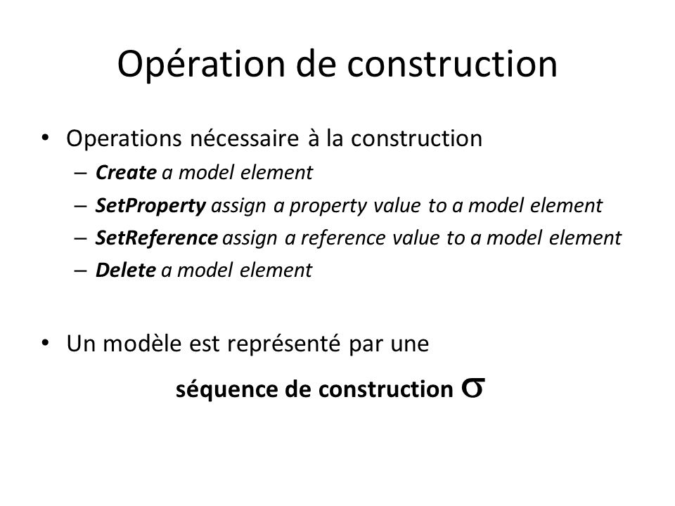 Opération de construction Operations nécessaire à la construction – Create a model element – SetProperty assign a property value to a model element –