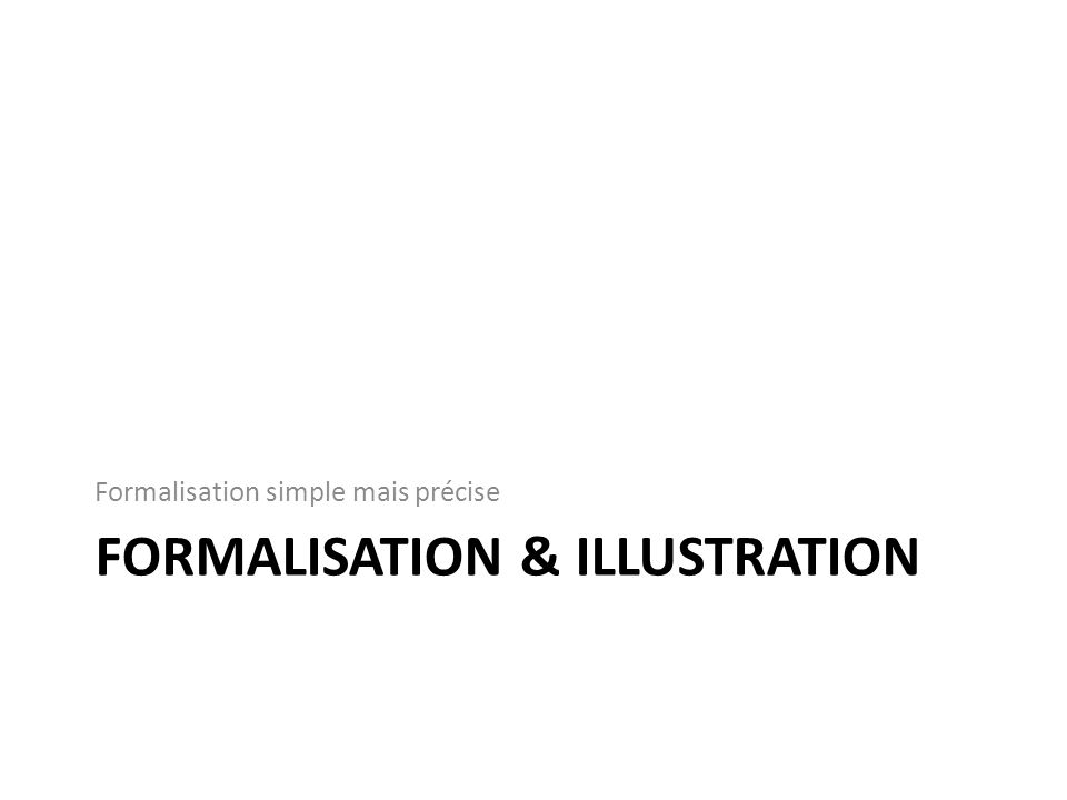 FORMALISATION & ILLUSTRATION Formalisation simple mais précise