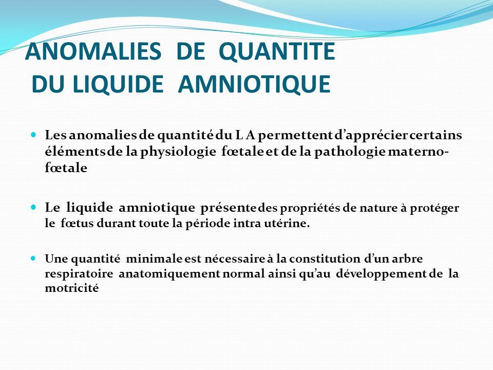 ANOMALIES DE QUANTITE DU LIQUIDE AMNIOTIQUE Les anomalies de quantité du L A permettent dapprécier certains éléments de la physiologie fœtale et de la