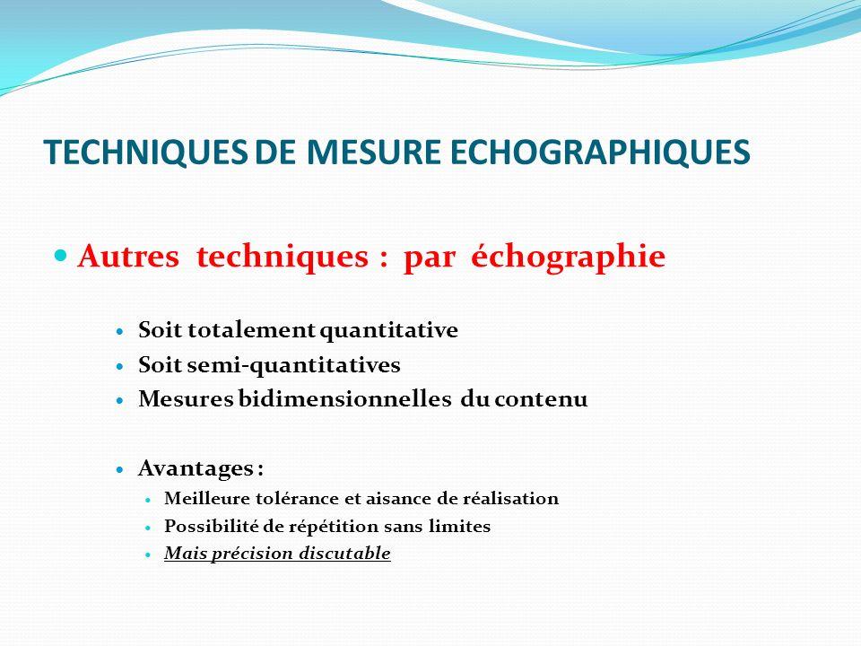 TECHNIQUES DE MESURE ECHOGRAPHIQUES Autres techniques : par échographie Soit totalement quantitative Soit semi-quantitatives Mesures bidimensionnelles