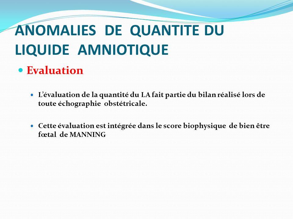 ANOMALIES DE QUANTITE DU LIQUIDE AMNIOTIQUE Evaluation Lévaluation de la quantité du LA fait partie du bilan réalisé lors de toute échographie obstétr