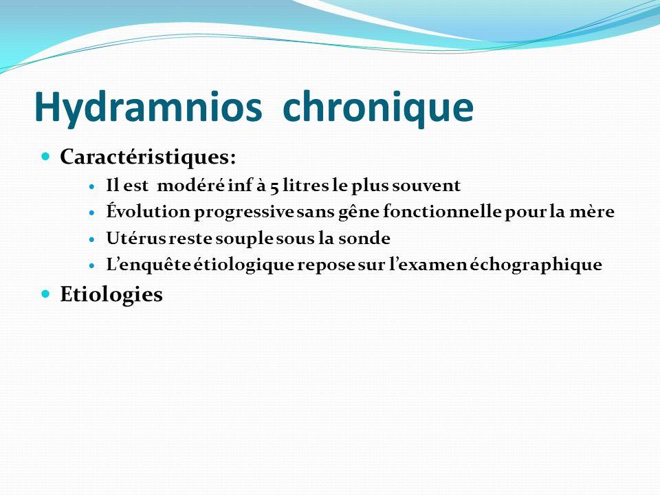 Hydramnios chronique Caractéristiques: Il est modéré inf à 5 litres le plus souvent Évolution progressive sans gêne fonctionnelle pour la mère Utérus