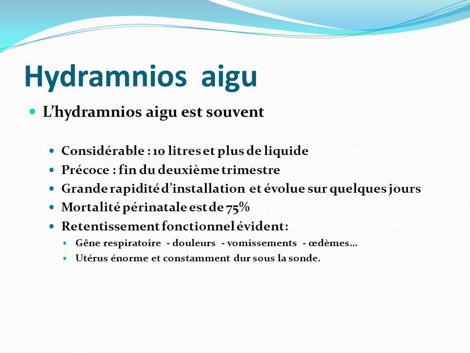 Hydramnios aigu Lhydramnios aigu est souvent Considérable : 10 litres et plus de liquide Précoce : fin du deuxième trimestre Grande rapidité dinstalla