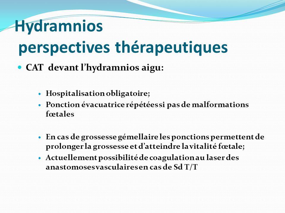 Hydramnios perspectives thérapeutiques CAT devant lhydramnios aigu: Hospitalisation obligatoire; Ponction évacuatrice répétées si pas de malformations