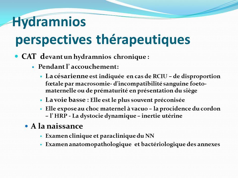 Hydramnios perspectives thérapeutiques CAT d evant un hydramnios chronique : Pendant l accouchement: La césarienne est indiquée en cas de RCIU – de di