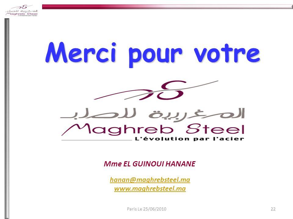 22Paris Le 25/06/2010 Merci pour votre attention Mme EL GUINOUI HANANE hanan@maghrebsteel.ma www.maghrebsteel.ma